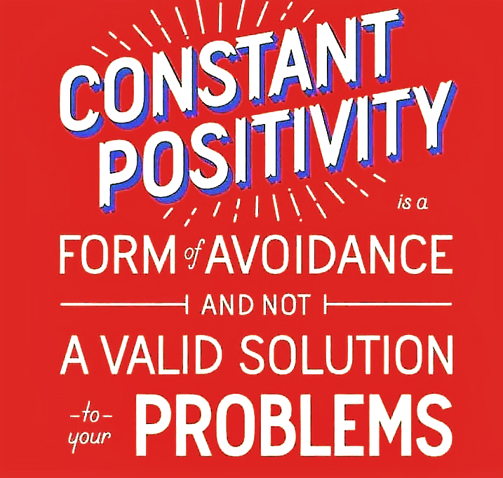 Constant Positivity is a form of avoidance and is not a valid solution to your problems.
