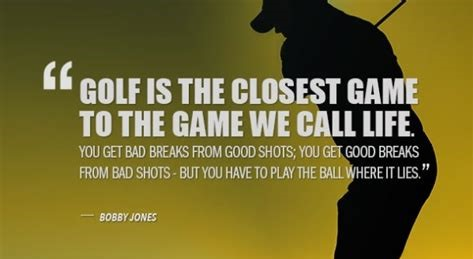 Golf is the closest game to the game we call life. You get bad breaks from good shots; you get good breaks from bad shots - but you have to play the ball where it lies.