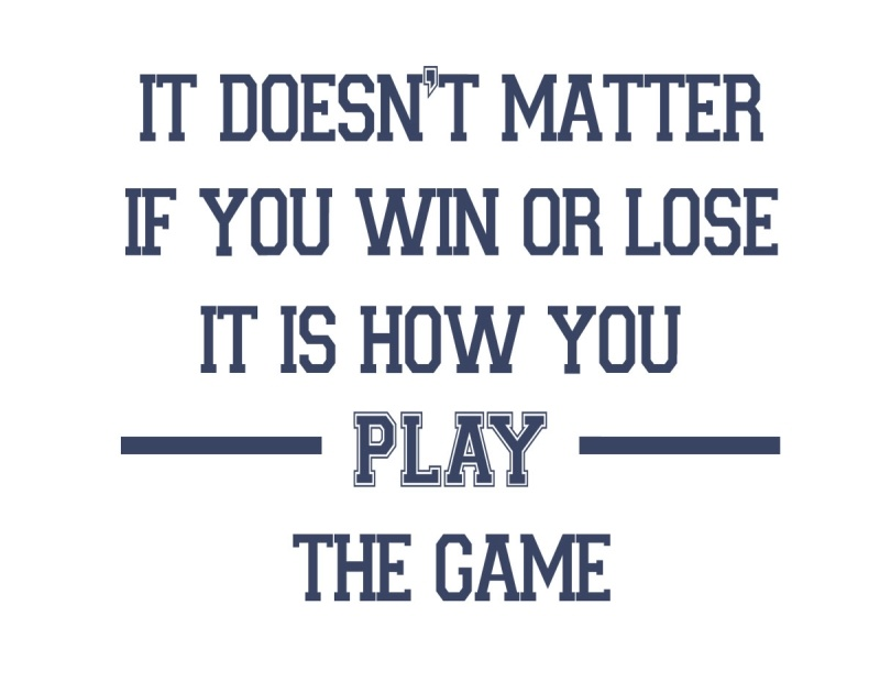 It doesn't matter if you win or lose, it's how you play the game
